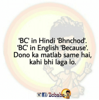 Memes, English, and Hindi Language: BC in Hindi 'Bhnchod  'BC' in English 'Because'  Dono ka matlab same hai,  kahi bhi laga lo  f/Bobaba Kya hota Hai ye 'BC'? bcbaba