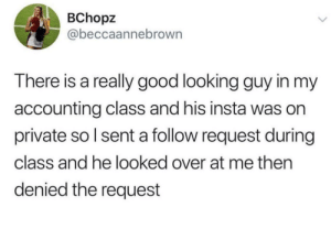 Good, Time, and Accounting: BChopz  @beccaannebrown  There is a really good looking guy in my  accounting class and his insta was on  private so I sent a follow request during  class and he looked over at me then  denied the request Time to drop that class