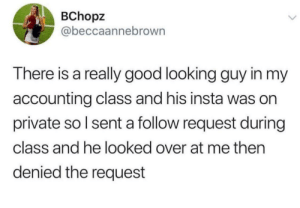 Good, MeIRL, and Accounting: BChopz  @beccaannebrown  There is a really good looking guy in my  accounting class and his insta was on  private so l sent a follow request during  class and he looked over at me then  denied the request meirl