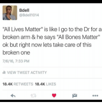 """👆: Bdell  @Bdell 1014  """"All Lives Matter"""" is like l go to the Dr for a  broken arm & he says """"All Bones Matter""""  ok but right now lets take care of this  broken one  7/6/16, 7:33 PM  III VIEW TWEET ACTIVITY  18.4K  RETWEETS  18.4K  LIKES 👆"""