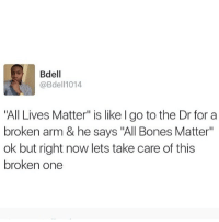 "All Lives Matter, Black Lives Matter, and Bones: Bdell  @Bdell1014  ""All Lives Matter"" is like I go to the Dr for a  broken arm & he says ""All Bones Matter""  ok but right now lets take care of this  broken one Can't believe I still need to post analogies explaining why people shouldn't say ""all lives matter"" 😞 BLACKLIVESMATTER"