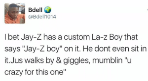 "Crazy, I Bet, and Jay: Bdell  @Bdell1014  I bet Jay-Z has a custom La-z Boy that  says ""Jay-Z boy"" on it. He dont even sit in  it.Jus walks by & giggles, mumblin ""u  crazy for this one"" Roc-A-Fella once an awhile"