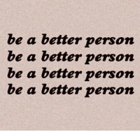 Be A Better Person: be a better person  be a better person  e a better person  be a better person