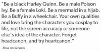 "buffy: ""Be a black Harley Quinn. Be a male Poison  Ivy. Be a female Loki. Be a mermaid in a hijab.  Be a Buffy in a wheelchair. Your own qualities  and love bring the characters you cosplay to  life, not the screen accuracy or someone  else's idea of the character. Forget  headcanon, and try heartcanon.  Misa on Wheels"