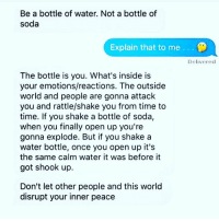 Memes, Soda, and Time: Be a bottle of water. Not a bottle of  soda  Explain that to me  .  Delivered  The bottle is you. What's inside is  your emotions/reactions. The outside  world and people are gonna attack  you and rattle/shake you from time to  time. If you shake a bottle of soda,  when you finally open up you're  gonna explode. But if you shake a  water bottle, once you open up it's  the same calm water it was before it  got shook up.  Don't let other people and this world  disrupt your inner peace https://t.co/vYOQLXXbMU