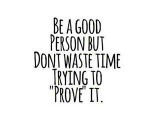 prove it: BE A G00D  PERSON BUT  DONT WASTE TIME  TRYING TO  PROVE IT