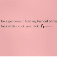 Dick, Hair, and Girl Memes: be a gentleman: hold my hair out of my  face while i suck your dick  @fuckboysfailures