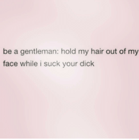 Dick, Hair, and Girl Memes: be a gentleman: hold my hair out of my  face while i suck your dick @djgritz1 is a gentleman fo sho