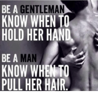 BE A  GENTLEMAN  KNOW WHEN TO  HOLD HER HAN  BE A  KNOW WHEN TO  PULL HER HAIR 💯 ♡