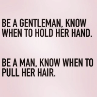 BE A GENTLEMAN, KNOW  WHEN TO HOLD HER HAND  BE A MAN, KNOW WHEN TO  PULL HER HAIR I'm not a fan of hand holding queens_over_bitches
