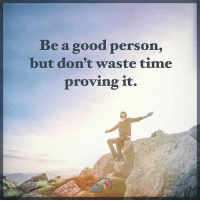 Memes, 🤖, and Prove It: Be a good person,  but don't waste time  proving it. Be a good person, but don't waste time proving it. positiveenergyplus