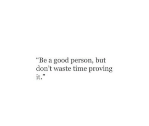 "Good, Time, and Person: ""Be a good person, but  don't waste time proving  it.""  05"