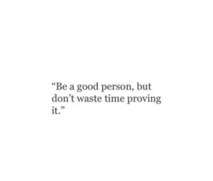 "Good, Time, and Person: ""Be a good person, but  don't waste time proving  it.""  1 35"