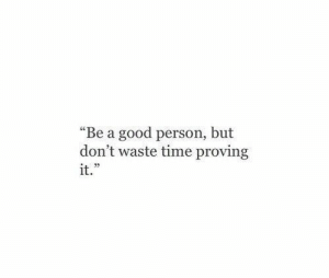 "Good Person: ""Be a good person, but  don't waste time proving  it."