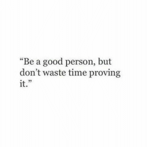 "Proving: ""Be a good person, but  don't waste time proving  it."""