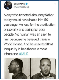 Truth: Be A King  @BerniceKin  Many who tweeted about my father  today would have hated him 50  years ago. He was for the eradication  of poverty and caring for poor  people. No human was an alien to  him because he believed this is a  World House. And he asserted that  inequality in healthcare is most  inhumane. Truth