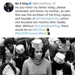 """Coretta Scott King, Target, and Tumblr: Be A King @BerniceKing 2h  As you honor my father today, please  remember and honor my mother, as well.  She was the architect of the King Legacy  and founder of @TheKingCenter, which  she founded two months after Daddy  died. Without #CorettaScottking, there  would be no thegreatsapphicvein:  [Caption: a tweet by Be A King/@BerniceKing that reads, """"As you honor my father today, please remember and honor my mother, as well. She was the architect of the King Legacy and founder of @TheKingCenter, which she founded two months after Daddy died. Without #CorettaScottKing, there would be no #MLKDay. #MLK50Forward #MLK"""" with an attached black and white photo of Coretta Scott King with her eyes closed, standing in a crowd of Black people who also have their eyes closed.]"""