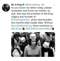 Memes, Legacy, and Today: Be A King@BerniceKing 6h  As you honor my father today, please  remember and honor my mother, as  well. She was the architect of the King  Legacy and founder of  @TheKingCenter, which she founded  two months after Daddy died. Without  #CorettaScottKing, there would be no THIS! Honoring both today and everyday! 🙌🏾❤️ . Via @femalecollective CorettaScottKing MLKDay mlkjr MartinLutherKingJr