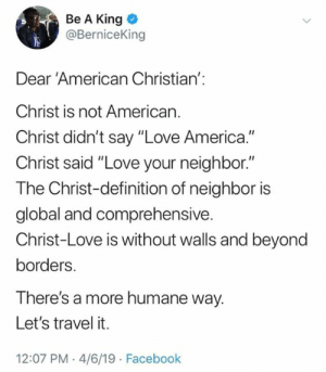 "America, Facebook, and Love: Be A King  @BerniceKing  Dear 'American Christian':  Christ is not American.  Christ didn't say ""Love America.""  Christ said ""Love your neighbor.""  The Christ-definition of neighbor is  global and comprehensive.  Christ-Love is without walls and beyond  borders.  There's a more humane way.  Let's travel it.  12:07 PM .4/6/19 Facebook"