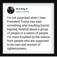 Trump, Women, and Racist: Be A King  @BerniceKing  I'm not surprised when I hear  President Trump has said  something else insulting [racist,  bigoted, hateful] about a group  of people or a nation of people.  I'm more troubled by the silence  from people who are supposed  to be men and women of  righteousness.