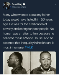 From April 4, which marks 50 years since Martin Luther King Jr was assassinated. MLK was hated by the US govt at the time as he was resisting the status quo, just as protesters and groups like Black Lives Matter do now. MLK50: Be A King o  @BerniceKing  Many who tweeted about my father  today would have hated him 50 years  ago. He was for the eradication of  poverty and caring for poor people. No  human was an alien to him because he  believed this is a World House. And he  asserted that inequality in healthcare is  most inhumane. #MLK  POLICE DEPT From April 4, which marks 50 years since Martin Luther King Jr was assassinated. MLK was hated by the US govt at the time as he was resisting the status quo, just as protesters and groups like Black Lives Matter do now. MLK50