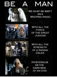 Memes, Tumblr, and Angel: BE A MAN  WE MUST BE SWIFT  AS A  WEEPING ANGEL  WITH ALL THE  FORCE  OF THE GREAT  JUDOON  swoonforme.tumblr.com  WITH ALL THE  STRENGTH  OF A RAGING  DALEK  JA  MYSTERIOUS  AS THE  DARK SIDE  OF AN OOD
