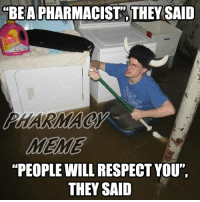 """they said: BE A PHARMACIST THEY SAID  MEME  """"PEOPLE WILL RESPECT YOU""""  THEY SAID"""