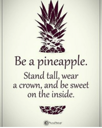 Be a pineapple. Stand tall, wear a crown, and be sweet on the inside. powerofpositivity: Be a pineapple  Stand tall, wear  a crown, and be sweet  on the inside. Be a pineapple. Stand tall, wear a crown, and be sweet on the inside. powerofpositivity
