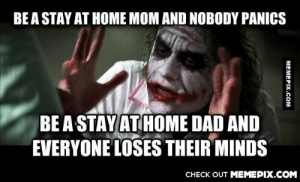 "My family called me lazy for ""doing nothing all day""omg-humor.tumblr.com: BE A STAY AT HOME MOM AND NOBODY PANICS  BE A STAY AT HOME DAD AND  EVERYONE LOSES THEIR MINDS  CНECK OUT MЕМЕРIХ.COM My family called me lazy for ""doing nothing all day""omg-humor.tumblr.com"