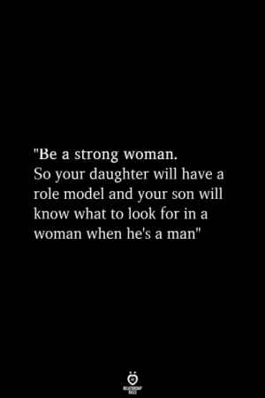 "Strong, A Strong Woman, and Daughter: ""Be a strong woman.  So your daughter will have a  role model and your son will  know what to look for in a  woman when he's a man"""
