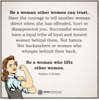 Follow our new page @alaskanhashqueen: Be a woman other women can trust.  Have the courage to tell another woman  direct when she has  offended, hurt or  disappointed you. Successful women  have a loyal tribe of loyal and honest  women behind them. Not haters.  Not backstabers or women who  whisper behind their back  Be a woman who lifts  other women.  Sophia A Nelson  HIGHER  PERSPECTIVE Follow our new page @alaskanhashqueen