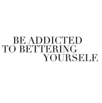 Addicted, Addicted To, and Yourself: BE ADDICTED  TO BETTERING  YOURSELF.