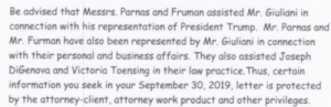 Work, Business, and Help: Be advised that Messrs. Parnas and Fruman assisted Mr. Giuliani in  connection with his representation of President Trump. Mr. Parnas and  Mr. Furman have also been represented by Mr. Giuliani in connection  with their personal and business affairs. They also assisted Joseph  DiGenova and Victoria Toensing in their law practice.Thus, certain  information you seek in your September 30, 2019, letter is protected  by the attorney-client, attorney work product and other privileges. John Dowd tossed his former client Trump under THE BIGGEST BUS IN THE WORLD while putting a bow on this conspiracy to abuse office and solicit foreign election help.