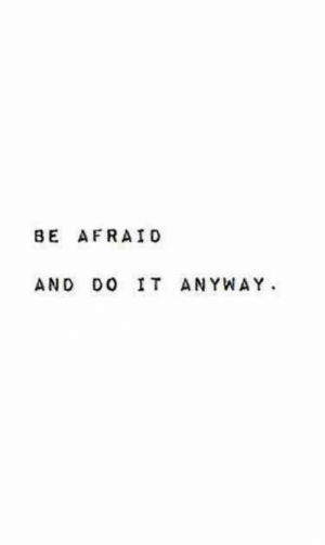 Do It, Afraid, and  Anyway: BE AFRAID  AND DO IT ANYWAY.