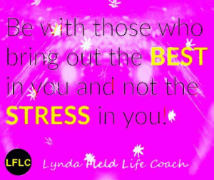 Life, Memes, and Best: Be aith thosewho  bring out the BEST  ina u and not the  STRESS in you  LFLC Lynda Hield Life Coach Lynda Field Life Coach