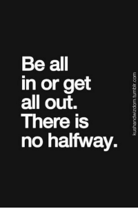 I say Go Hard or Go Home, same message ~T~: Be all  in or get  all out,  There is  no halfway. I say Go Hard or Go Home, same message ~T~