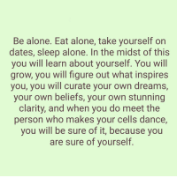 "Being Alone, Dancing, and Memes: Be alone. Eat alone, take yourself on  dates, sleep alone. In the midst of this  you Will learn about yourself. You Will  grow, you will figure out what inspires  you, you will curate your own dreams,  your own beliefs, your own stunning  clarity, and when you do meet the  person who makes your cells dance,  you Will be sure of it, because you  are sure of yourself Be alone. Eat alone, take yourself on dates, sleep alone. In the midst of this you will learn about yourself. You will grow, you will figure out what inspires you, you will curate your own dreams, your own beliefs, your own stunning clarity, and when you do meet the person who makes your cells dance, you will be sure of it, because you are sure of yourself."" -Bianca Sparacino awakespiritual"
