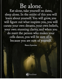 Memes, 🤖, and Clarity: Be alone  Eat alone, take yourself on dates,  sleep alone. In the midst of this you will  learn about yourself. You will grow, you  will figure out what inspires you, you will  curate your own dreams, your own beliefs,  your own stunning clarity, and when you  do meet the person who makes your  cells dance, you will be sure of it  because you are sure of yourself.  Bianca Sparacino Be alone... powerofpositivity