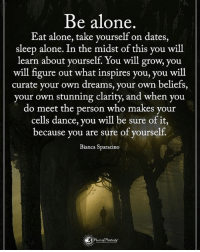 Being Alone, Dancing, and Dating: Be alone  Eat alone, take yourself on dates,  sleep alone. In the midst of this you will  learn about yourself. You will grow, you  will figure out what inspires you, you will  curate your own dreams, your own beliefs,  your own stunning clarity, and when you  do meet the person who makes your  cells dance, you  will be sure of it  because you are sure of yourself.  Bianca Sparacino Be alone. Eat along, take yourself on dates, sleep alone. In the midst of this you will learn about yourself. You will grow, you will figure out what inspires you, you will curate your own dreams, your own belief, you own stunning clarity, and when you do meet the person who makes your cells dance, you will be sure of it, because you are sure of yourself. - Bianca Sparicano powerofpositivity