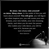 Being Alone, Dancing, and Memes: Be alone. Eat alone, take yourself  on dates. Sleep alone. In the midst of this you will  learn about yourself. You will grow, you will figure  out what inspires you, you will curate your own  dreams, your own beliefs, your own stunning  clarity, and when you do meet the person  who makes your cells dance, you will be  sure of it, because you are  sure of yourself.  Bianca Sparacino  PERSPECTIVE  HIGHER Be alone...