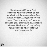 "Being Alone, Cool, and Yes: Be alone until you find  someone who can't wait to see  you but not in an overbearing  pushy, controlling manner but  in an ""I care about you"" manner  because yes, there is a difference  between the two. And no, being  with someone who controls  you is not cool."