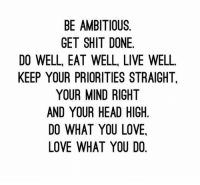 Head, Love, and Shit: BE AMBITIOUS.  GET SHIT DONE.  DO WELL, EAT WELL, LIVE WELL  KEEP YOUR PRIORITIES STRAIGHT,  YOUR MIND RIGHT  AND YOUR HEAD HIGH  DO WHAT YOU LOVE.  LOVE WHAT YOU DO