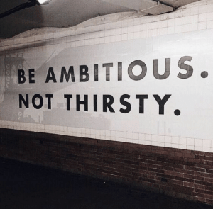 Ambitious: BE AMBITIOUS.  NOT THIRSTY.