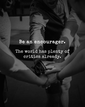 Critics: Be an encourager.  The world has plenty of  critics already.