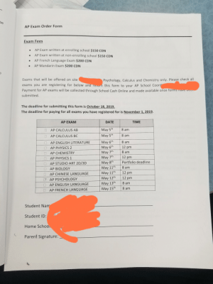 $700 for 4 exams hahahahahahaha kill me. Canada btw: be  AP Exam Order Form  Exam Fees  AP Exam written at enrolling school $150 CDN  AP Exam written at non-en rolling school $150 CDN  AP French Language Exam $200 CDN  AP Mandarin Exam $200 CDN  Exams that will be offered on site  Psychology, Calculus and Chemistry only. Please check all  exams you are registering for below and retrn this form to your AP School Coord  Payment for AP exams will be collected through School Cash Online and made available once forms  submitted.  The deadline for submitting this form is October 18, 2019.  The deadline for paying for all exams you have registered for is November 1, 2019  AP EXAM  TIME  DATE  8 am  May 5th  AP CALCULUS AB  8 am  May 5th  AP CALCULUS BC  May 6th  May 6th  May 7th  8 am  AP ENGLISH LITERATURE  12 pm  AP PHYSICS 2  8 am  AP CHEMISTRY  May 7th  May 8th  May 11th  May 11th  May 12th  May 13th  12 pm  AP PHYSICS 1  Portfolio deadline  AP STUDIO ART 2D/3D  8 am  AP BIOLOGY  12 pm  AP CHINESE LANGUAGE  12 pm  AP PSYCHOLOGY  8 am  AP ENGLISH LANGUAGE  8 am  May 15th  AP FRENCH LANGUAGE  Student Nam  Student ID:  Home Schoo  Parent Signature: $700 for 4 exams hahahahahahaha kill me. Canada btw