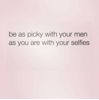 @girlstuff_memes gives the best advice!!!: be as picky with your men  as you are with your selfies @girlstuff_memes gives the best advice!!!