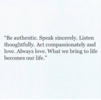 """Life, Love, and Sincerely: """"Be authentic. Speak sincerely. Listen  thoughtfully. Act compassionately and  love. Always love. What we bring to life  becomes our life."""""""