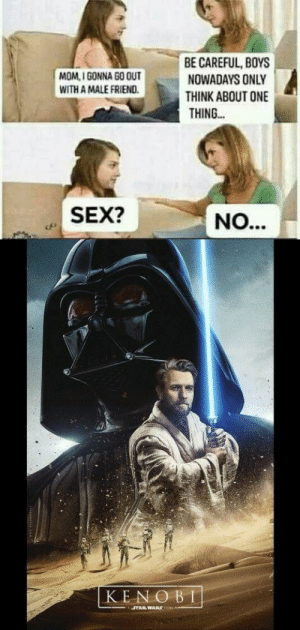 Sex, Star Wars, and Star: BE CAREFUL, BOYS  NOWADAYS ONLY  THINK ABOUT ONE  THING..  MOM, I GONNA GO OUT  WITH A MALE FRIEND  cfl SEX?  KENO BI  STAR WARS You're a bold one!