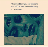 """Dank Memes, Be Careful, and Lisa: """"Be careful how you are talking to  yourself because you are listening.""""  Lisa M. Hayes"""