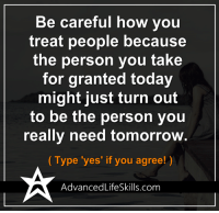 <3 #AdvancedLifeSkills: Be careful how you  treat people because  the person you take  for granted today  might just turn out  to be the person you  really need tomorrow  Type 'yes' if you agree!  AdvancedLifeSkills.com <3 #AdvancedLifeSkills
